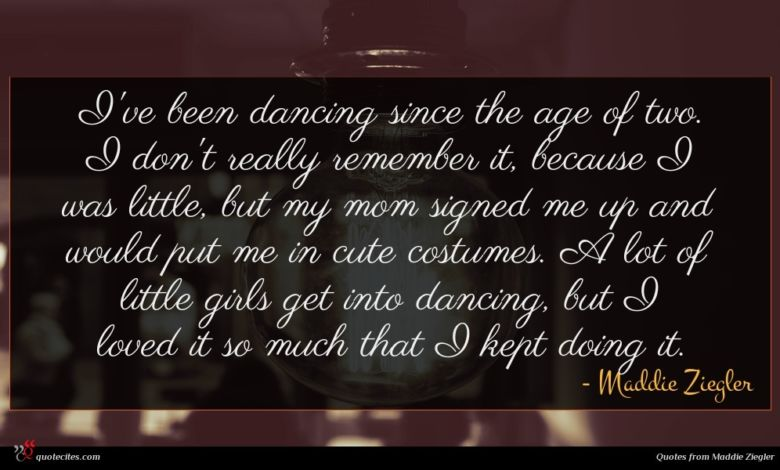 I've been dancing since the age of two. I don't really remember it, because I was little, but my mom signed me up and would put me in cute costumes. A lot of little girls get into dancing, but I loved it so much that I kept doing it.