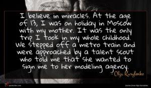 Olga Kurylenko quote : I believe in miracles ...