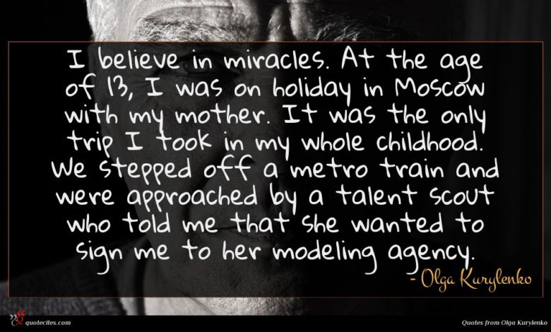 I believe in miracles. At the age of 13, I was on holiday in Moscow with my mother. It was the only trip I took in my whole childhood. We stepped off a metro train and were approached by a talent scout who told me that she wanted to sign me to her modeling agency.