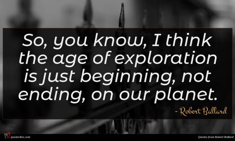 So, you know, I think the age of exploration is just beginning, not ending, on our planet.