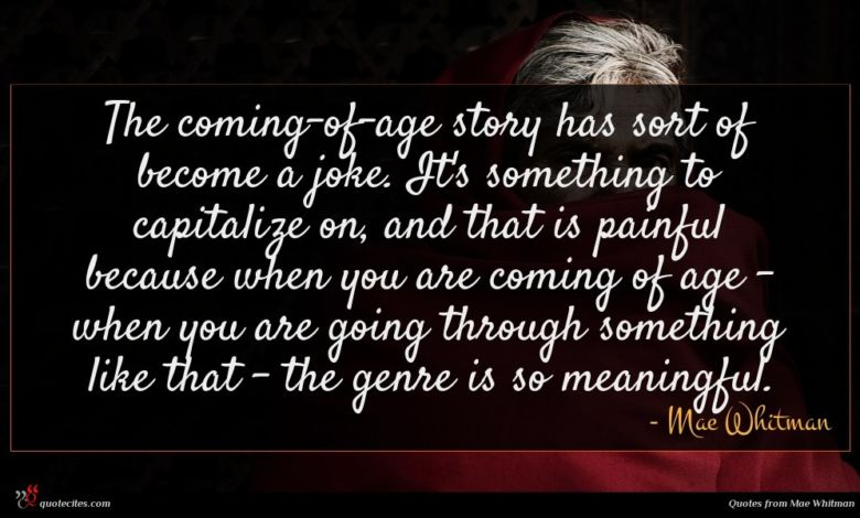 The coming-of-age story has sort of become a joke. It's something to capitalize on, and that is painful because when you are coming of age - when you are going through something like that - the genre is so meaningful.