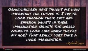 Richard Lugar quote : Grandchildren have taught me ...