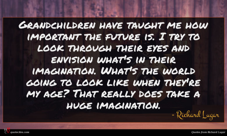 Grandchildren have taught me how important the future is. I try to look through their eyes and envision what's in their imagination. What's the world going to look like when they're my age? That really does take a huge imagination.