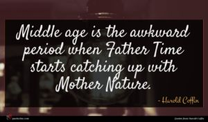 Harold Coffin quote : Middle age is the ...
