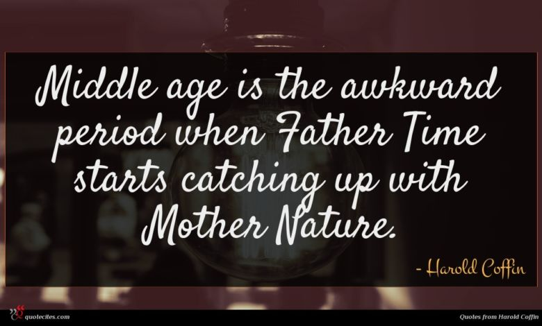 Middle age is the awkward period when Father Time starts catching up with Mother Nature.