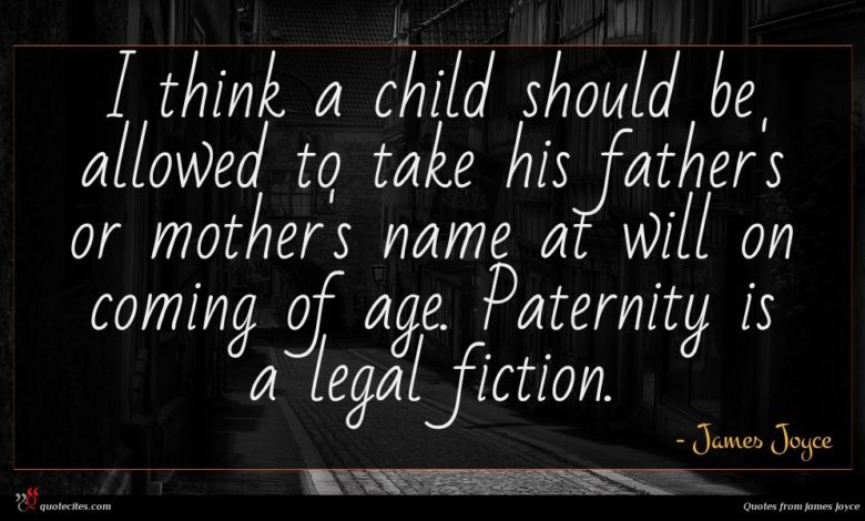 I think a child should be allowed to take his father's or mother's name at will on coming of age. Paternity is a legal fiction.