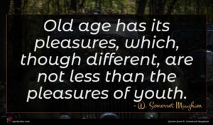 W. Somerset Maugham quote : Old age has its ...