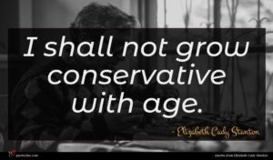 Elizabeth Cady Stanton quote : I shall not grow ...