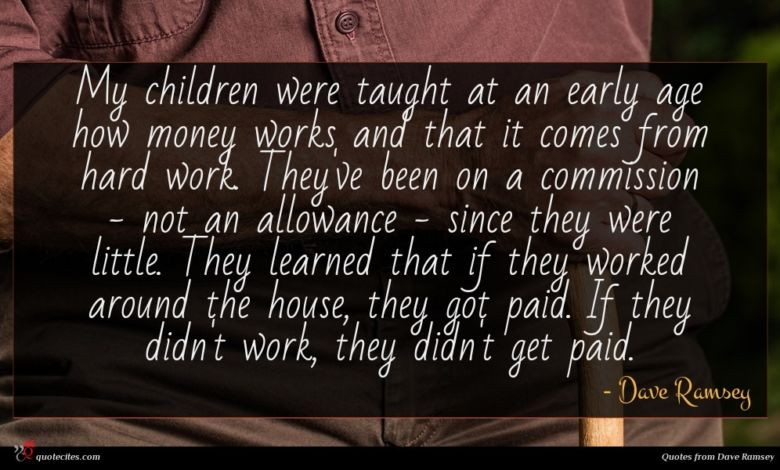 My children were taught at an early age how money works and that it comes from hard work. They've been on a commission - not an allowance - since they were little. They learned that if they worked around the house, they got paid. If they didn't work, they didn't get paid.
