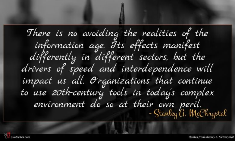 There is no avoiding the realities of the information age. Its effects manifest differently in different sectors, but the drivers of speed and interdependence will impact us all. Organizations that continue to use 20th-century tools in today's complex environment do so at their own peril.