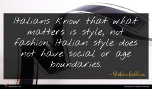 Stefano Gabbana quote : Italians know that what ...