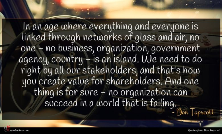 In an age where everything and everyone is linked through networks of glass and air, no one - no business, organization, government agency, country - is an island. We need to do right by all our stakeholders, and that's how you create value for shareholders. And one thing is for sure - no organization can succeed in a world that is failing.