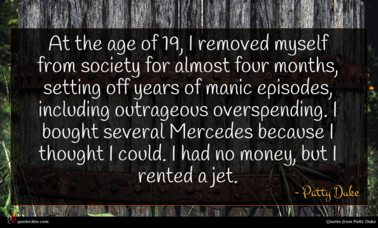 At the age of 19, I removed myself from society for almost four months, setting off years of manic episodes, including outrageous overspending. I bought several Mercedes because I thought I could. I had no money, but I rented a jet.