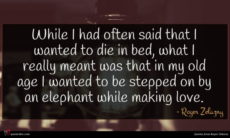 While I had often said that I wanted to die in bed, what I really meant was that in my old age I wanted to be stepped on by an elephant while making love.