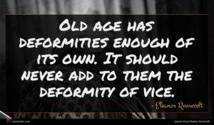 Eleanor Roosevelt quote : Old age has deformities ...