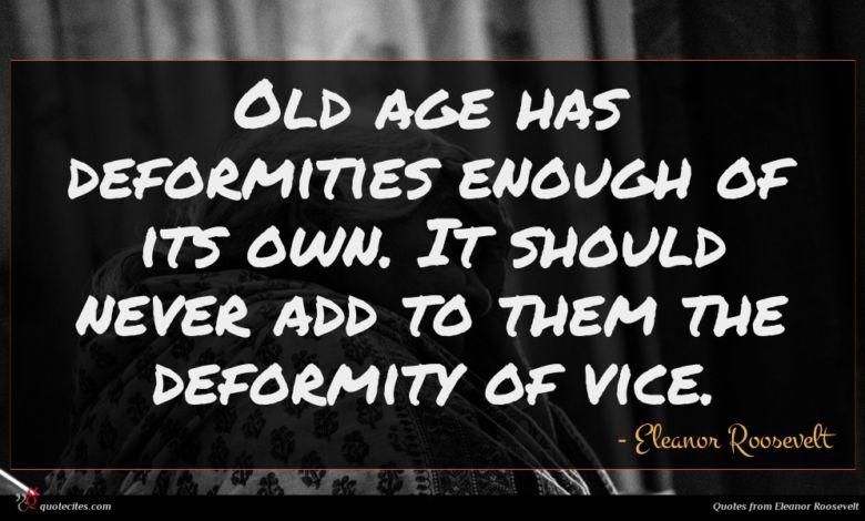 Photo of Eleanor Roosevelt quote : Old age has deformities …
