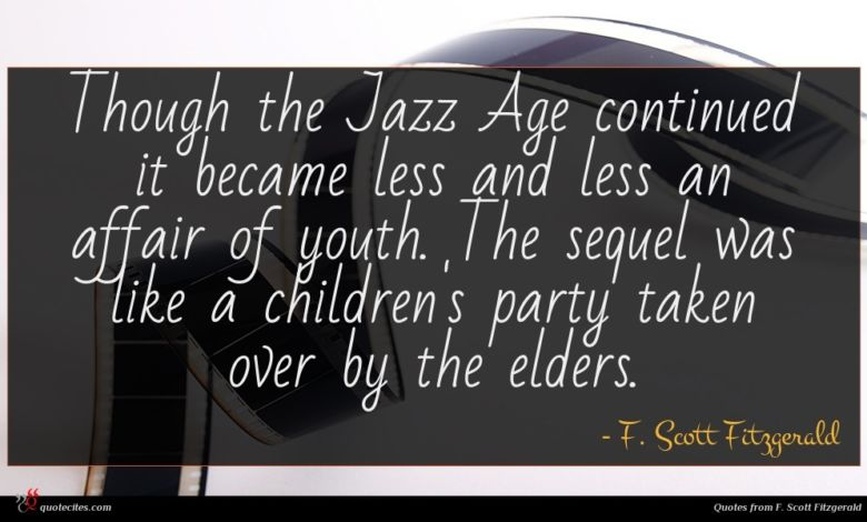 Though the Jazz Age continued it became less and less an affair of youth. The sequel was like a children's party taken over by the elders.