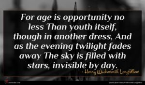 Henry Wadsworth Longfellow quote : For age is opportunity ...