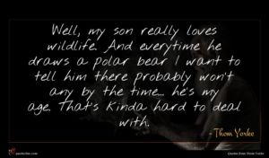 Thom Yorke quote : Well my son really ...