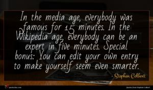 Stephen Colbert quote : In the media age ...