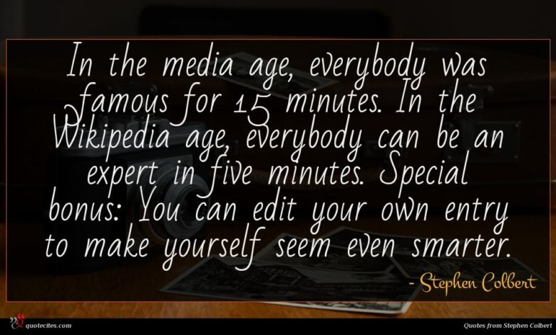 In the media age, everybody was famous for 15 minutes. In the Wikipedia age, everybody can be an expert in five minutes. Special bonus: You can edit your own entry to make yourself seem even smarter.