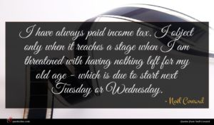 Noël Coward quote : I have always paid ...