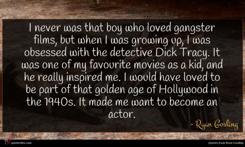 I never was that boy who loved gangster films, but when I was growing up, I was obsessed with the detective Dick Tracy. It was one of my favourite movies as a kid, and he really inspired me. I would have loved to be part of that golden age of Hollywood in the 1940s. It made me want to become an actor.