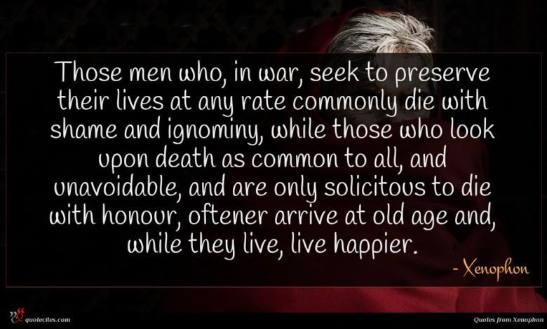 Those men who, in war, seek to preserve their lives at any rate commonly die with shame and ignominy, while those who look upon death as common to all, and unavoidable, and are only solicitous to die with honour, oftener arrive at old age and, while they live, live happier.