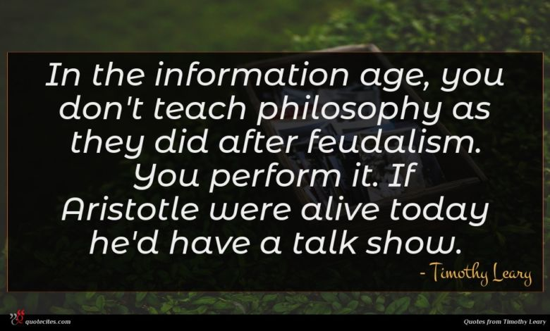 In the information age, you don't teach philosophy as they did after feudalism. You perform it. If Aristotle were alive today he'd have a talk show.