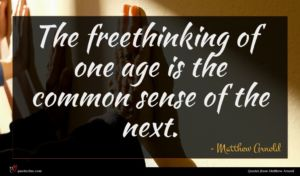 Matthew Arnold quote : The freethinking of one ...