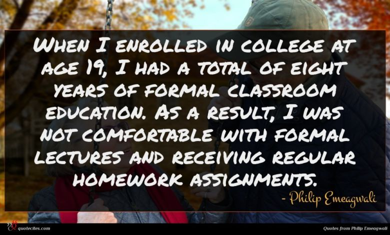 When I enrolled in college at age 19, I had a total of eight years of formal classroom education. As a result, I was not comfortable with formal lectures and receiving regular homework assignments.