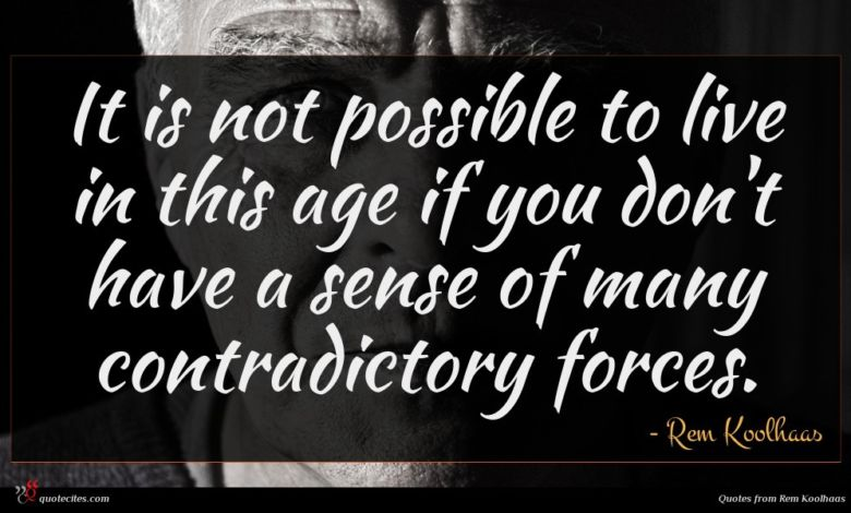 It is not possible to live in this age if you don't have a sense of many contradictory forces.