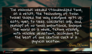 Stacey D'Erasmo quote : The railroads needed standardized ...