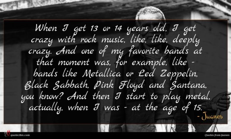 When I get 13 or 14 years old, I get crazy with rock music, like, like, deeply crazy. And one of my favorite bands at that moment was, for example, like - bands like Metallica or Led Zeppelin, Black Sabbath, Pink Floyd and Santana, you know? And then I start to play metal, actually, when I was - at the age of 15.