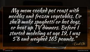 Carol Alt quote : My mom cooked pot ...