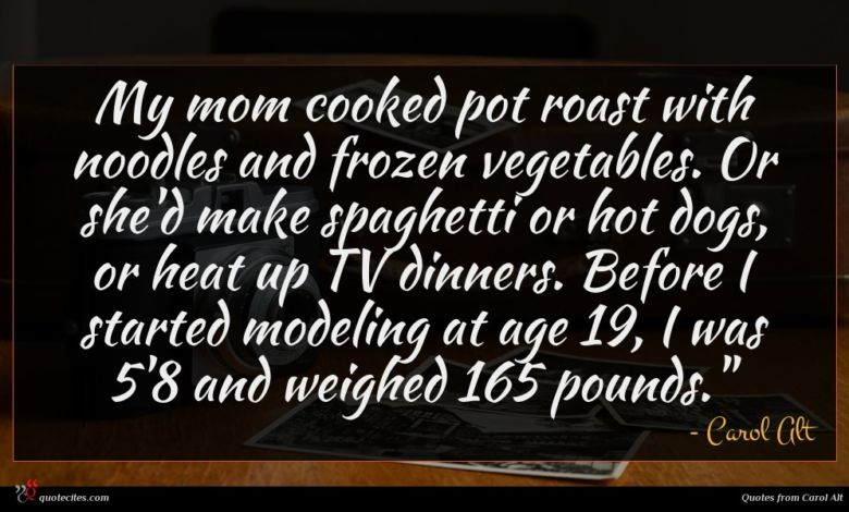 My mom cooked pot roast with noodles and frozen vegetables. Or she'd make spaghetti or hot dogs, or heat up TV dinners. Before I started modeling at age 19, I was 5'8 and weighed 165 pounds.""