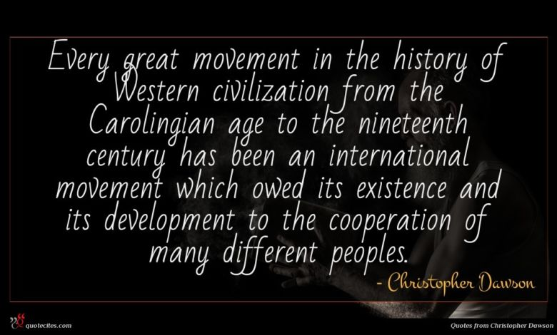 Every great movement in the history of Western civilization from the Carolingian age to the nineteenth century has been an international movement which owed its existence and its development to the cooperation of many different peoples.