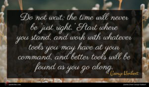 George Herbert quote : Do not wait the ...