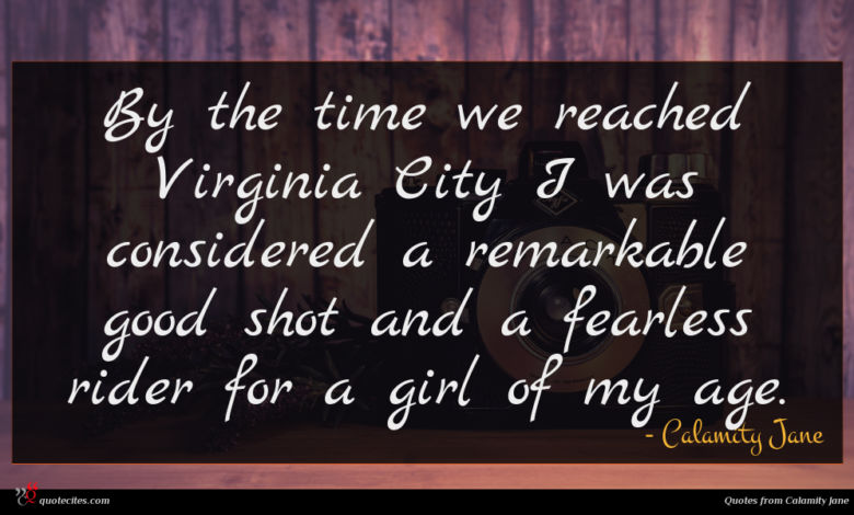 By the time we reached Virginia City I was considered a remarkable good shot and a fearless rider for a girl of my age.