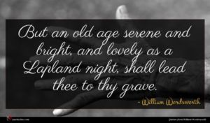 William Wordsworth quote : But an old age ...