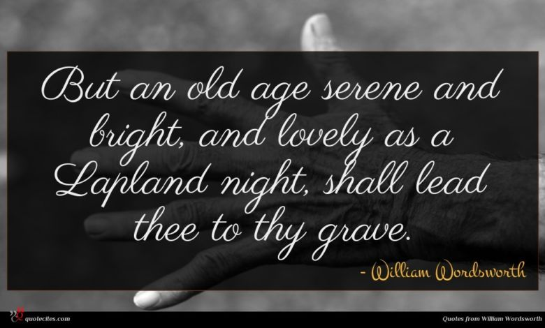 But an old age serene and bright, and lovely as a Lapland night, shall lead thee to thy grave.