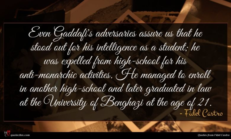 Even Gaddafi's adversaries assure us that he stood out for his intelligence as a student; he was expelled from high-school for his anti-monarchic activities. He managed to enroll in another high-school and later graduated in law at the University of Benghazi at the age of 21.
