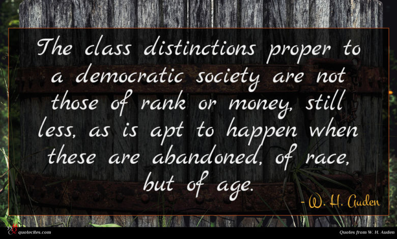 The class distinctions proper to a democratic society are not those of rank or money, still less, as is apt to happen when these are abandoned, of race, but of age.