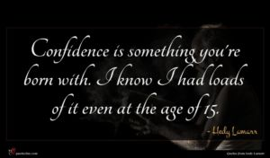 Hedy Lamarr quote : Confidence is something you're ...