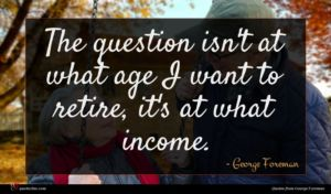 George Foreman quote : The question isn't at ...