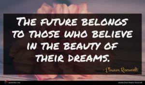 Eleanor Roosevelt quote : The future belongs to ...