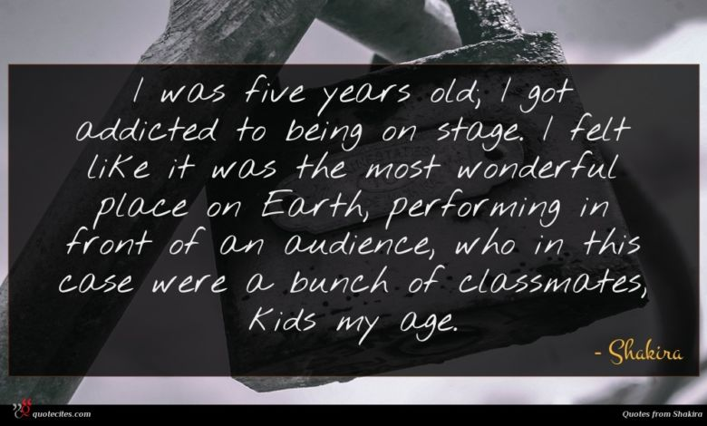 I was five years old; I got addicted to being on stage. I felt like it was the most wonderful place on Earth, performing in front of an audience, who in this case were a bunch of classmates, kids my age.