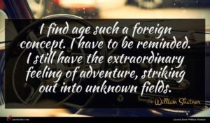 William Shatner quote : I find age such ...