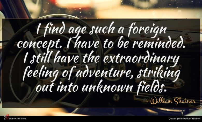 I find age such a foreign concept. I have to be reminded. I still have the extraordinary feeling of adventure, striking out into unknown fields.