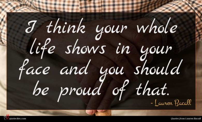 I think your whole life shows in your face and you should be proud of that.